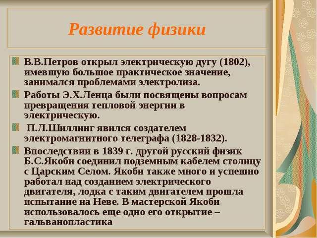 Развитие физики В.В.Петров открыл электрическую дугу (1802), имевшую большое...