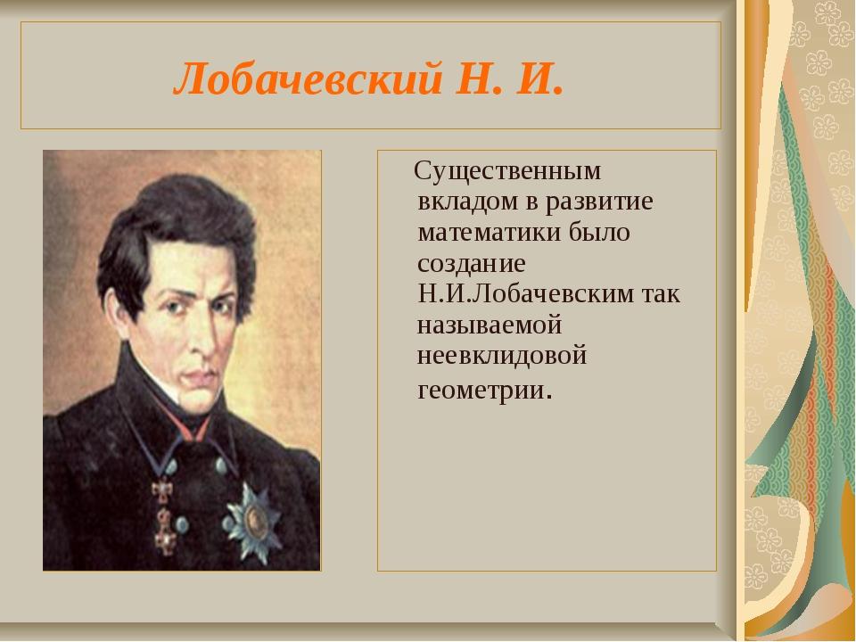 Лобачевский Н. И. Существенным вкладом в развитие математики было создание Н....
