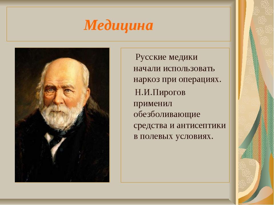Медицина Русские медики начали использовать наркоз при операциях. Н.И.Пирогов...
