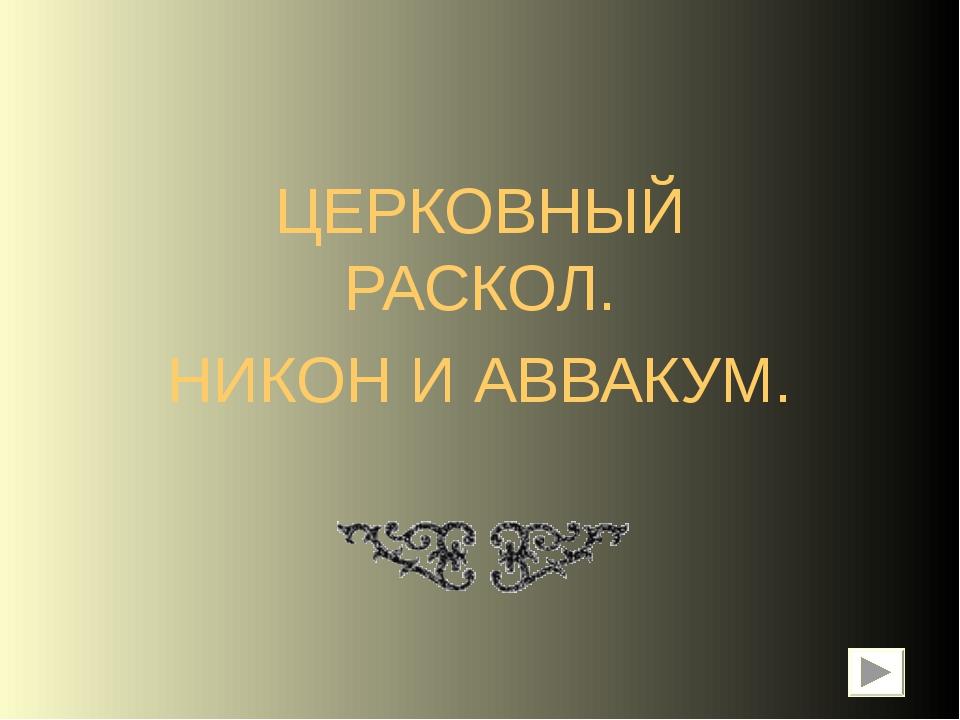 ЦЕРКОВНЫЙ РАСКОЛ. НИКОН И АВВАКУМ.