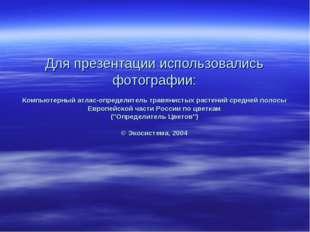 Для презентации использовались фотографии: Компьютерный атлас-определитель тр