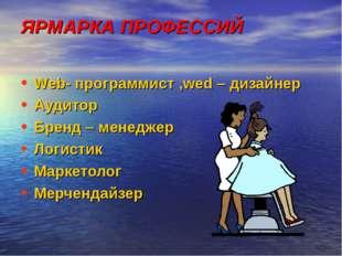 ЯРМАРКА ПРОФЕССИЙ Web- программист ,wed – дизайнер Аудитор Бренд – менеджер Л