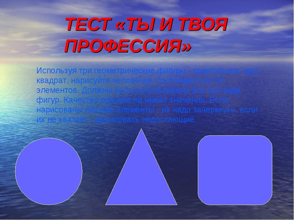 ТЕСТ «ТЫ И ТВОЯ ПРОФЕССИЯ» Используя три геометрические фигуры - треугольник,...