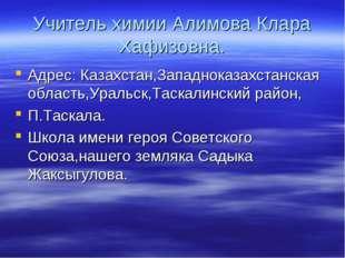 Учитель химии Алимова Клара Хафизовна. Адрес: Казахстан,Западноказахстанская