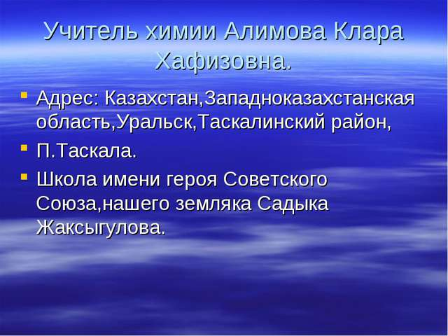 Учитель химии Алимова Клара Хафизовна. Адрес: Казахстан,Западноказахстанская...