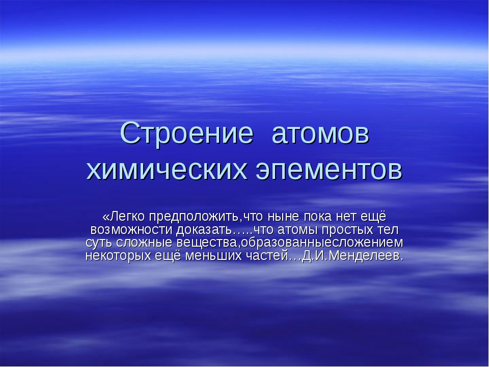 Строение атомов химических эпементов «Легко предположить,что ныне пока нет ещ...