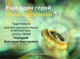 Еще один герой нашего времени Подготовила учитель русского языка и литературы