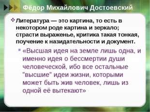 Фёдор Михайлович Достоевский Литература — это картина, то есть в некотором ро