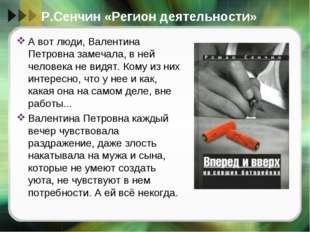 Р.Сенчин «Регион деятельности» А вот люди, Валентина Петровна замечала, в ней