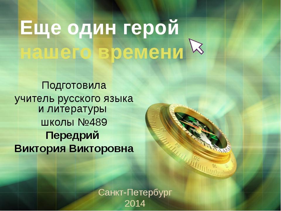 Еще один герой нашего времени Подготовила учитель русского языка и литературы...