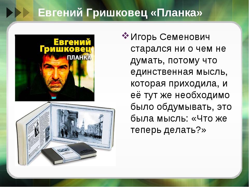 Евгений Гришковец «Планка» Игорь Семенович старался ни о чем не думать, потом...
