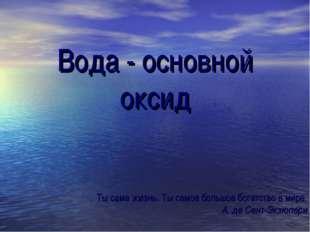 Вода - основной оксид Ты сама жизнь. Ты самое большое богатство в мире. А. де