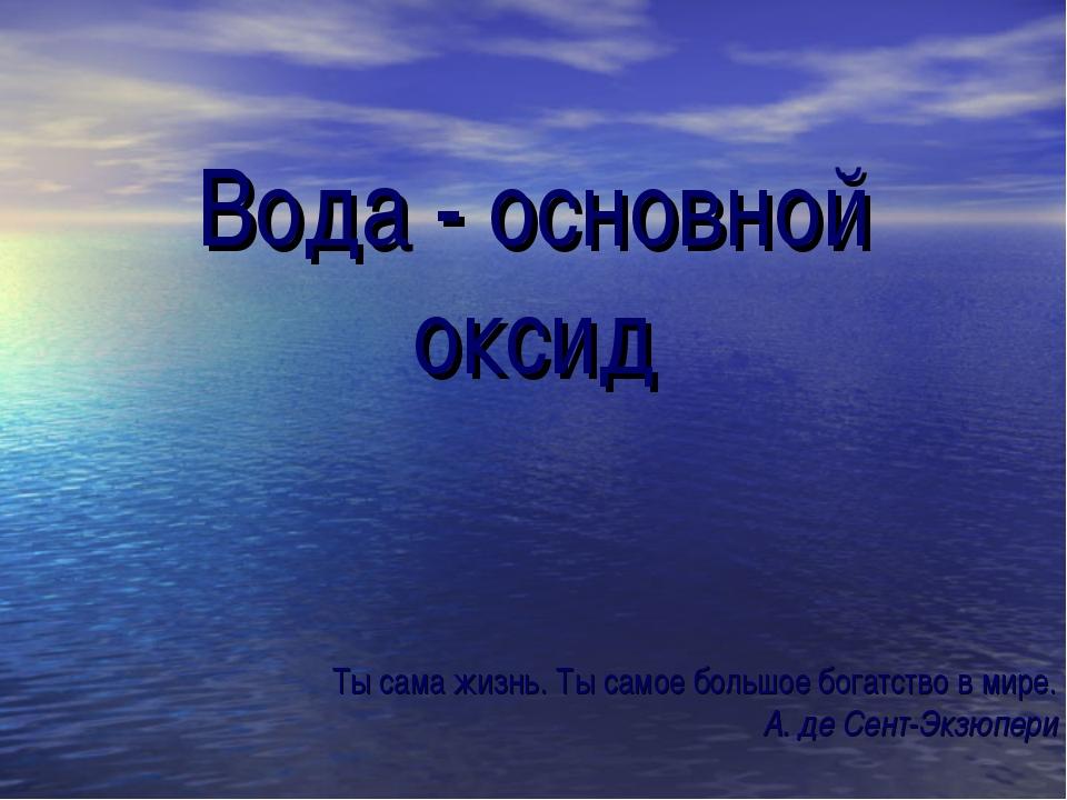 Вода - основной оксид Ты сама жизнь. Ты самое большое богатство в мире. А. де...