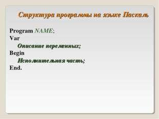 Структура программы на языке Паскаль Program NAME; Var Описание переменных;