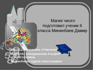 Магия чисел подготовил ученик 6 класса Мининбаев Дамир МБОУ г. Астрахани «Ги