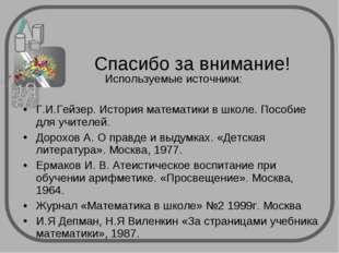 Используемые источники: Г.И.Гейзер. История математики в школе. Пособие для у