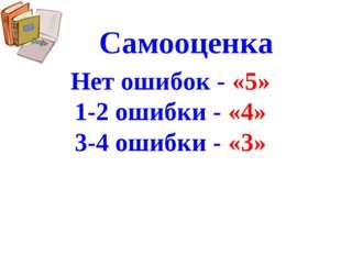 Самооценка Нет ошибок - «5» 1-2 ошибки - «4» 3-4 ошибки - «3»