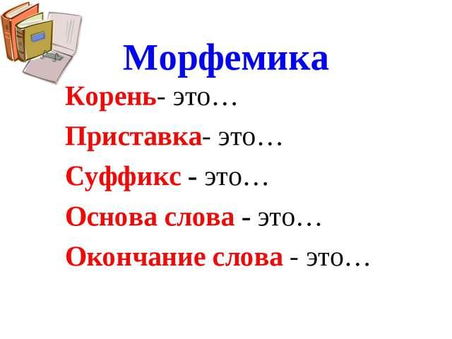 Морфемика Корень- это… Приставка- это… Суффикс - это… Основа слова - это… Око...