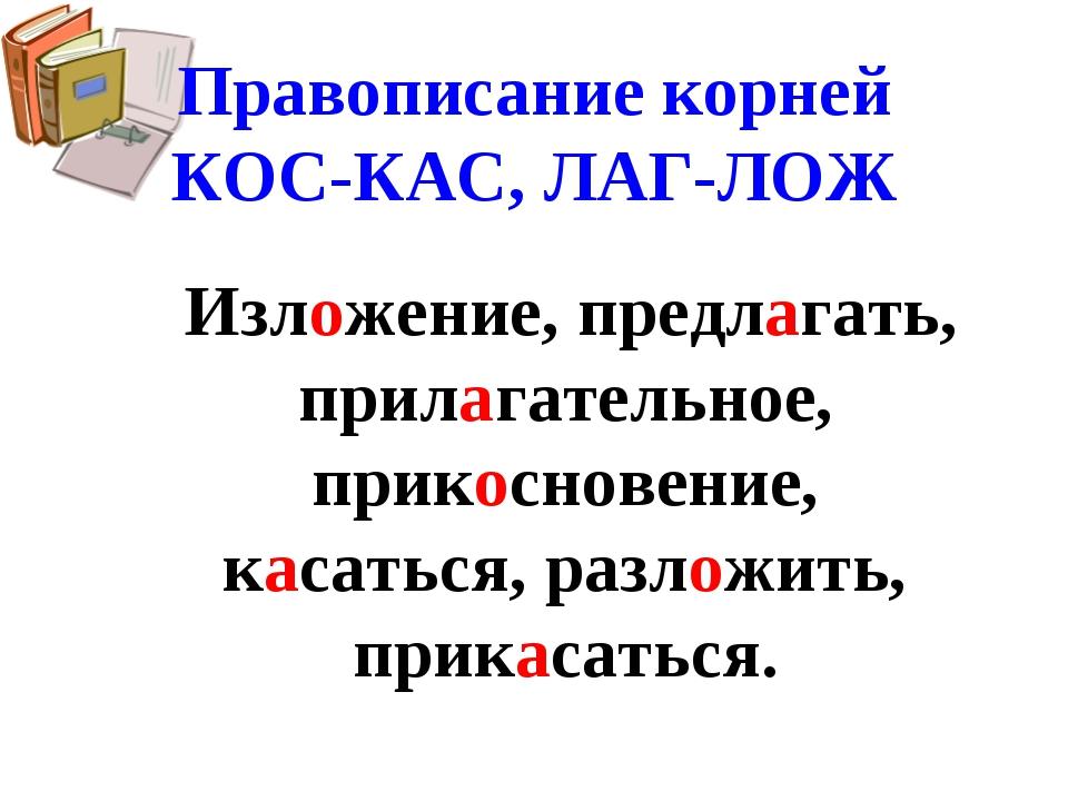Правописание корней КОС-КАС, ЛАГ-ЛОЖ Изложение, предлагать, прилагательное, п...