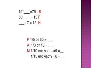 19*___ =76 Д 65: ___ = 13 Г ___ : 7 = 12 И Р 1/5 от 50 = ___ А 1/3 от 18 = _