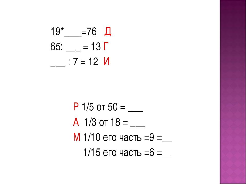 19*___ =76 Д 65: ___ = 13 Г ___ : 7 = 12 И Р 1/5 от 50 = ___ А 1/3 от 18 = _...