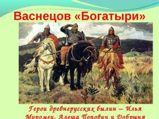 Васнецов «Богатыри» Герои древнерусских былин – Илья Муромец, Алеша Попович и