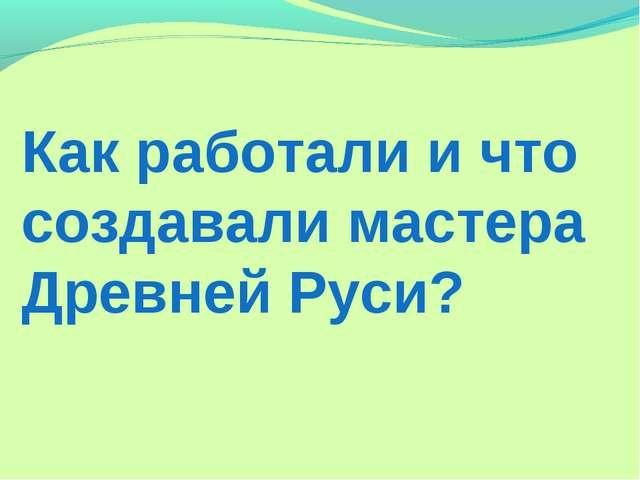 Как работали и что создавали мастера Древней Руси?