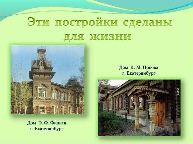 Дом Э. Ф. Филитц г. Екатеринбург Дом К. М. Попова г. Екатеринбург