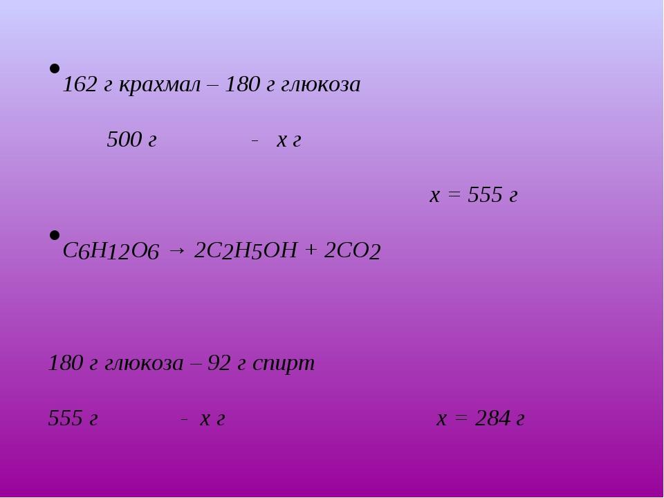 Шешуі: 162 г крахмал – 180 г глюкоза 500 г - х г х = 555 г С6Н12О6 → 2С2Н5ОН...