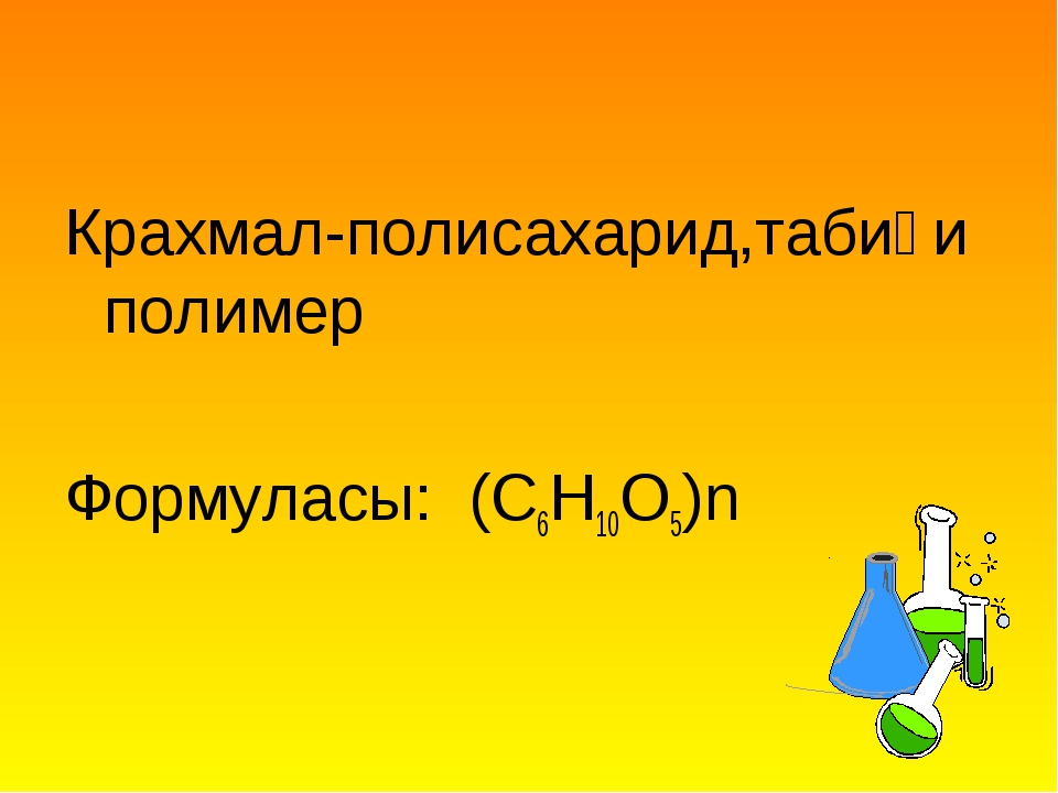 Крахмал-полисахарид,табиғи полимер Формуласы: (C6H10O5)n