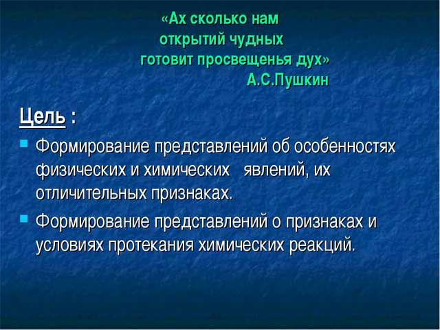 «Ах сколько нам открытий чудных готовит просвещенья дух» А.С.Пушкин Цель : Фо...