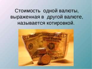 Стоимость одной валюты, выраженнаяв другой валюте, называется котировкой.