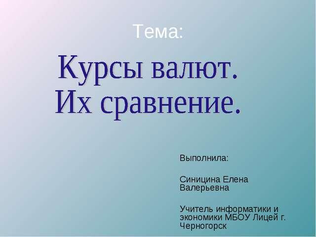 Тема: Выполнила: Синицина Елена Валерьевна Учитель информатики и экономики МБ...