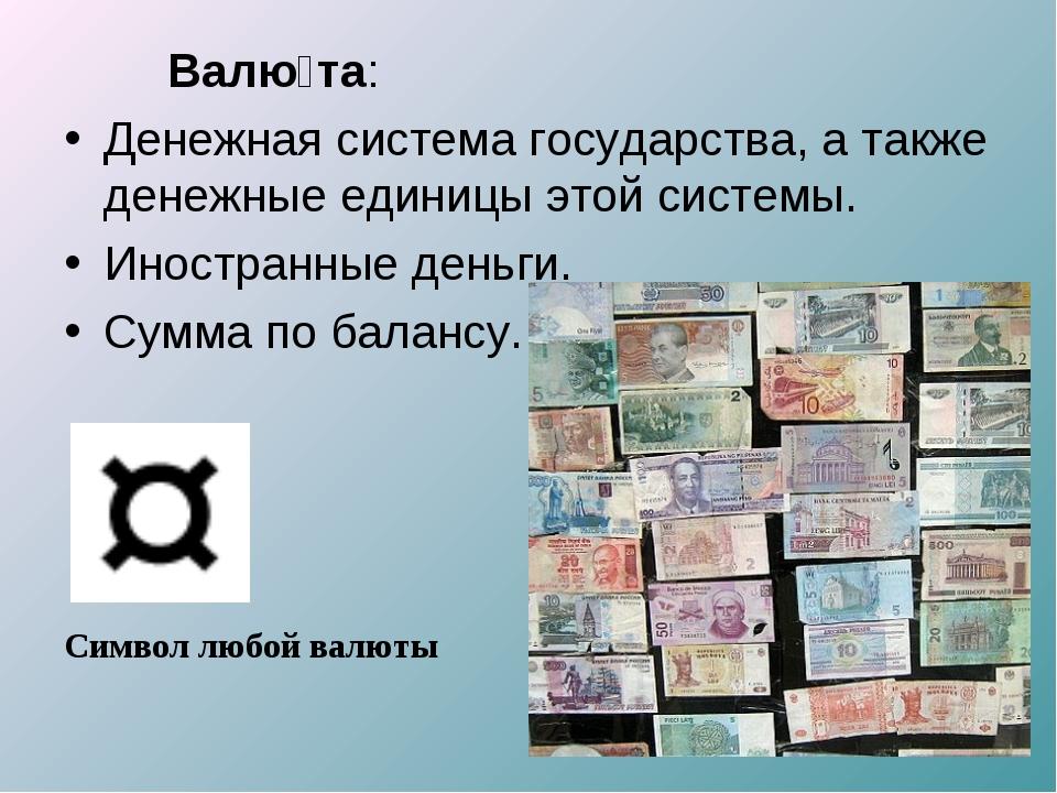 Валю́та: Денежная система государства, а также денежные единицы этой системы...