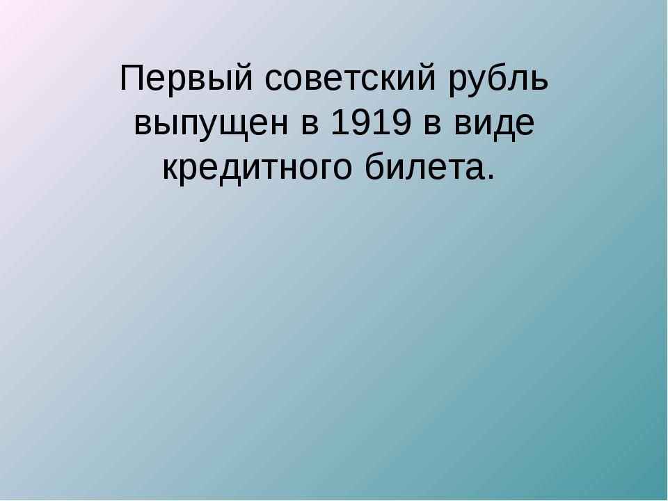 Первый советский рубль выпущен в 1919 в виде кредитного билета.