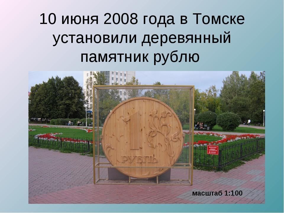 10 июня 2008 года в Томске установили деревянный памятник рублю масштаб 1:100