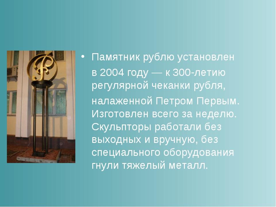 Памятник рублю установлен в 2004 году— к 300-летию регулярной чеканки рубля...