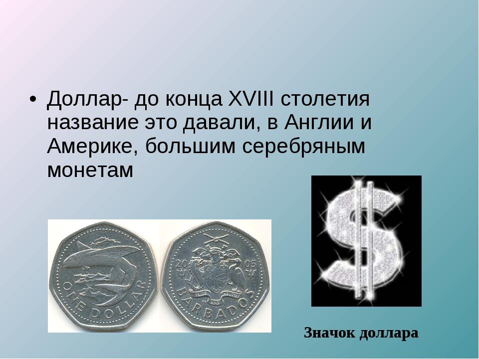 Доллар- до конца XVIII столетия название это давали, в Англии и Америке, боль...