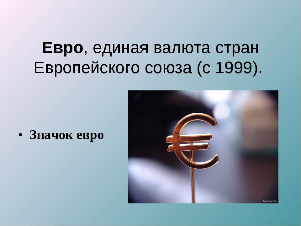 Значок евро Евро, единая валюта стран Европейского союза (с 1999).