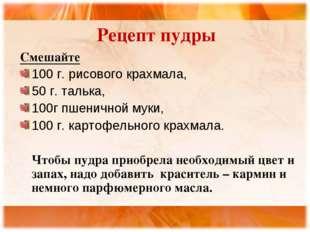 Рецепт пудры Смешайте 100 г. рисового крахмала, 50 г. талька, 100г пшеничной