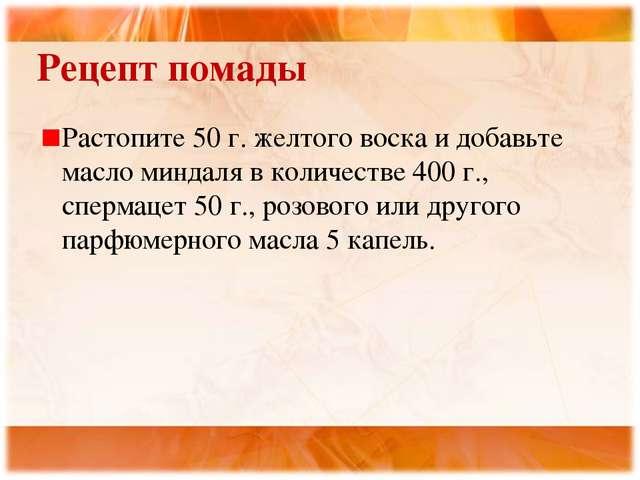 Рецепт помады Растопите 50 г. желтого воска и добавьте масло миндаля в количе...