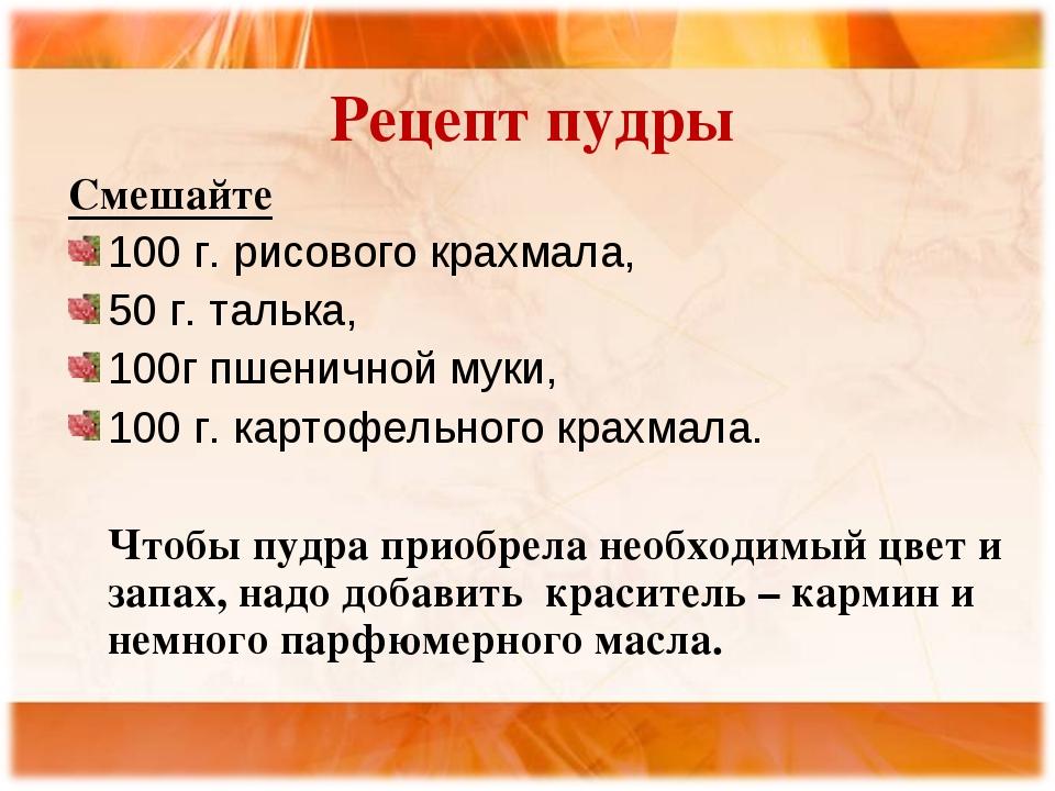 Рецепт пудры Смешайте 100 г. рисового крахмала, 50 г. талька, 100г пшеничной...