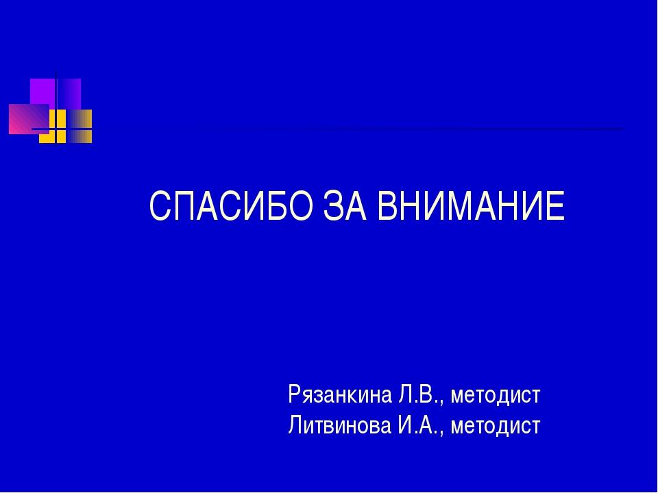 СПАСИБО ЗА ВНИМАНИЕ Рязанкина Л.В., методист Литвинова И.А., методист