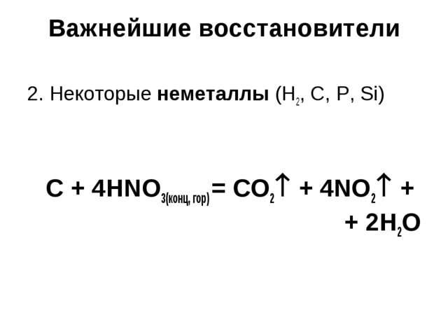Важнейшие восстановители 2. Некоторые неметаллы (H2, C, P, Si) C + 4HNO3(конц...