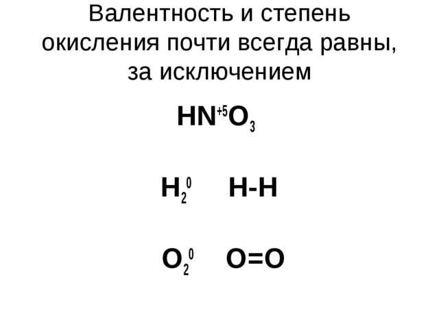 Валентность и степень окисления почти всегда равны, за исключением HN+5O3 Н20...