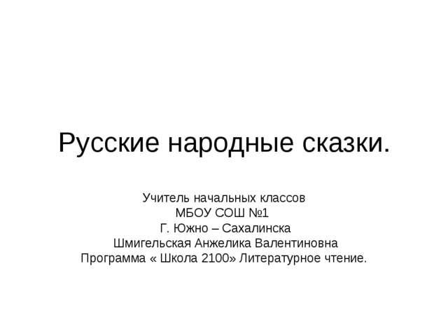 Русские народные сказки. Учитель начальных классов МБОУ СОШ №1 Г. Южно – Саха...