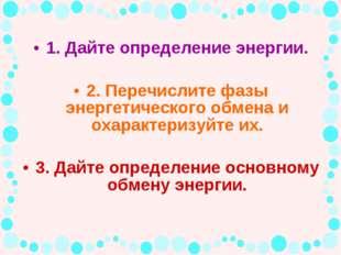 1. Дайте определение энергии. 2. Перечислите фазы энергетического обмена и ох