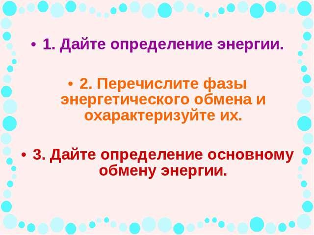 1. Дайте определение энергии. 2. Перечислите фазы энергетического обмена и ох...