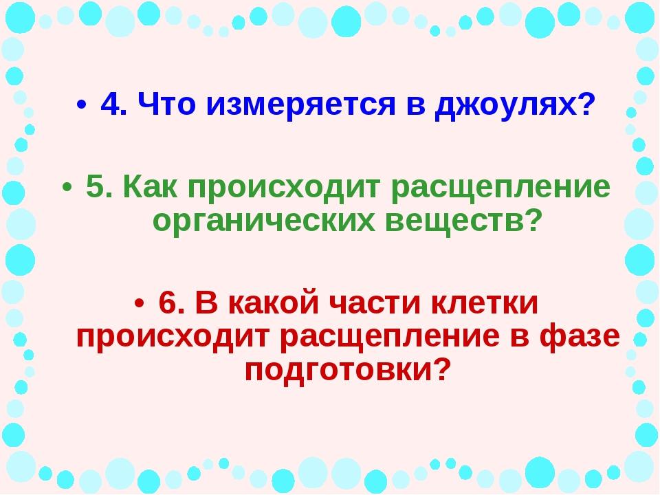 4. Что измеряется в джоулях? 5. Как происходит расщепление органических вещес...