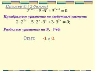 Пример 3: ( 2 балла) Преобразуем уравнение по свойствам степени: Разделим ур